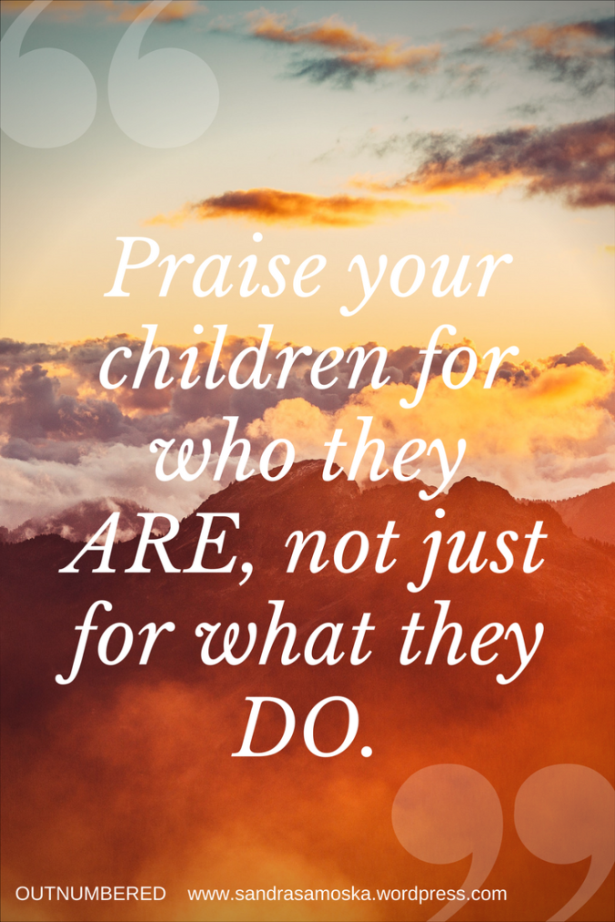 Praise your children for who they ARE. Not just for what they DO.